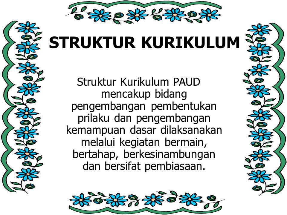 STRUKTUR KURIKULUM Struktur Kurikulum PAUD mencakup bidang pengembangan pembentukan prilaku dan pengembangan kemampuan dasar dilaksanakan melalui kegiatan bermain, bertahap, berkesinambungan dan bersifat pembiasaan.