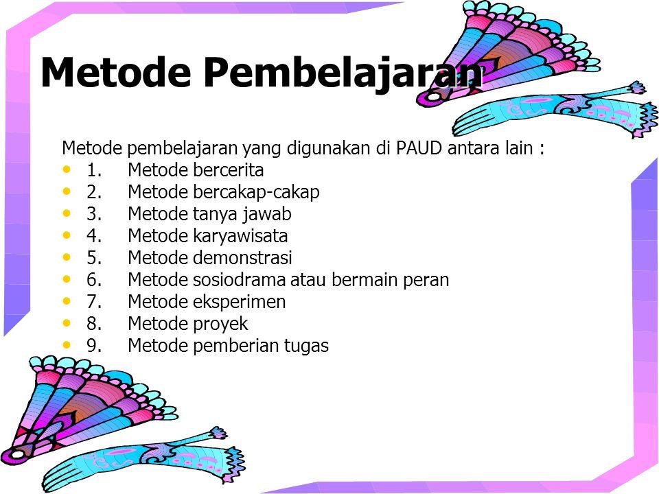 Metode Pembelajaran Metode pembelajaran yang digunakan di PAUD antara lain : 1.Metode bercerita 1.Metode bercerita 2.Metode bercakap-cakap 2.Metode bercakap-cakap 3.Metode tanya jawab 3.Metode tanya jawab 4.Metode karyawisata 4.Metode karyawisata 5.Metode demonstrasi 5.Metode demonstrasi 6.Metode sosiodrama atau bermain peran 6.Metode sosiodrama atau bermain peran 7.Metode eksperimen 7.Metode eksperimen 8.Metode proyek 8.Metode proyek 9.Metode pemberian tugas 9.Metode pemberian tugas