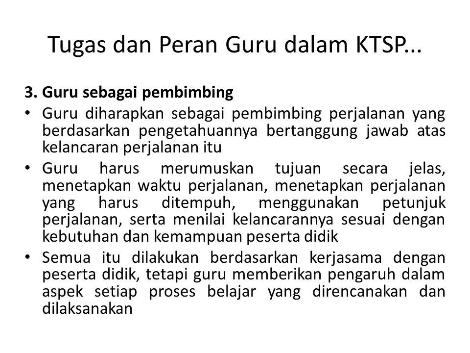 Tugas dan Peran Guru dalam KTSP... 3. Guru sebagai pembimbing Guru diharapkan sebagai pembimbing perjalanan yang berdasarkan pengetahuannya bertanggun