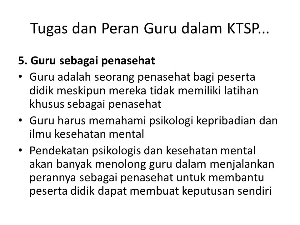 Tugas dan Peran Guru dalam KTSP... 5. Guru sebagai penasehat Guru adalah seorang penasehat bagi peserta didik meskipun mereka tidak memiliki latihan k