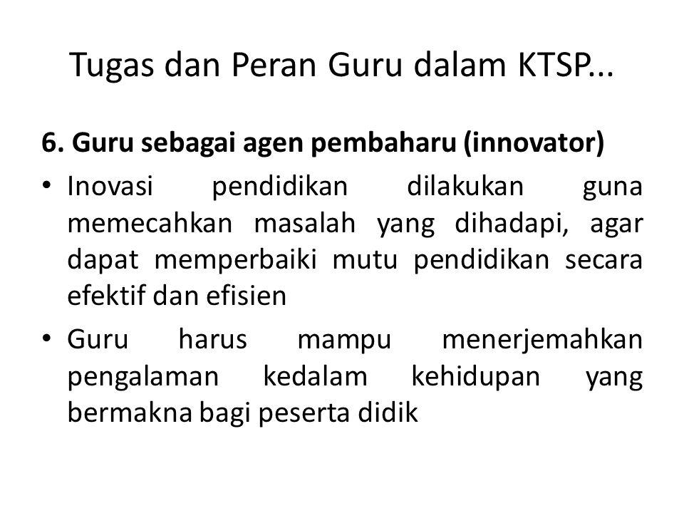 Tugas dan Peran Guru dalam KTSP... 6. Guru sebagai agen pembaharu (innovator) Inovasi pendidikan dilakukan guna memecahkan masalah yang dihadapi, agar