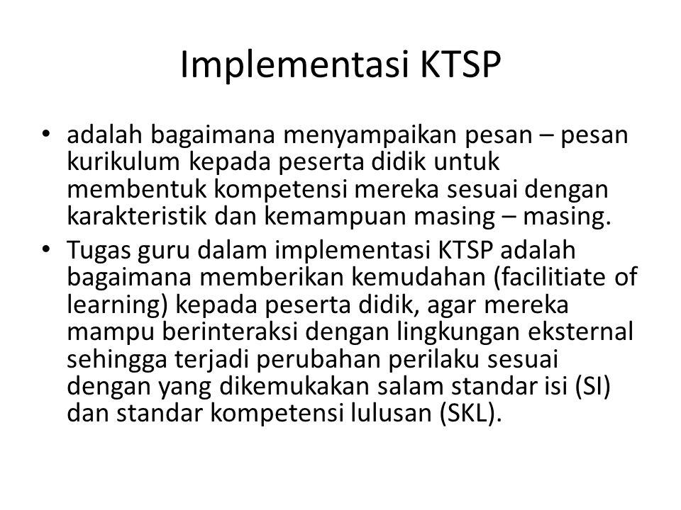 Implementasi KTSP adalah bagaimana menyampaikan pesan – pesan kurikulum kepada peserta didik untuk membentuk kompetensi mereka sesuai dengan karakteri