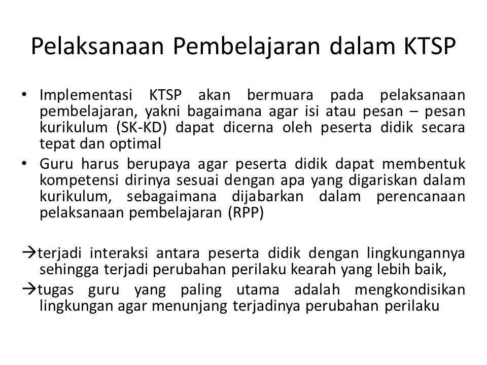 Pelaksanaan Pembelajaran dalam KTSP Implementasi KTSP akan bermuara pada pelaksanaan pembelajaran, yakni bagaimana agar isi atau pesan – pesan kurikul