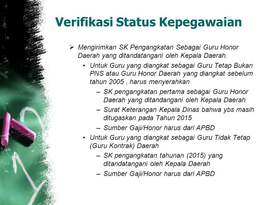 Verifikasi Status Kepegawaian  Mengirimkan SK Pengangkatan Sebagai Guru Honor Daerah yang ditandatangani oleh Kepala Daerah. Untuk Guru yang diangkat
