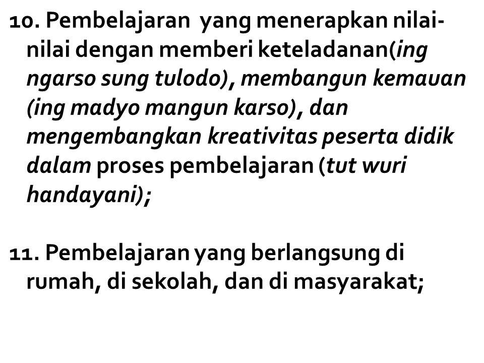 10. Pembelajaran yang menerapkan nilai- nilai dengan memberi keteladanan(ing ngarso sung tulodo), membangun kemauan (ing madyo mangun karso), dan meng
