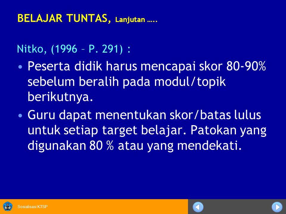 Sosialisasi KTSP BELAJAR TUNTAS, Lanjutan ….. Nitko, (1996 – P. 291) : Peserta didik harus mencapai skor 80-90% sebelum beralih pada modul/topik berik
