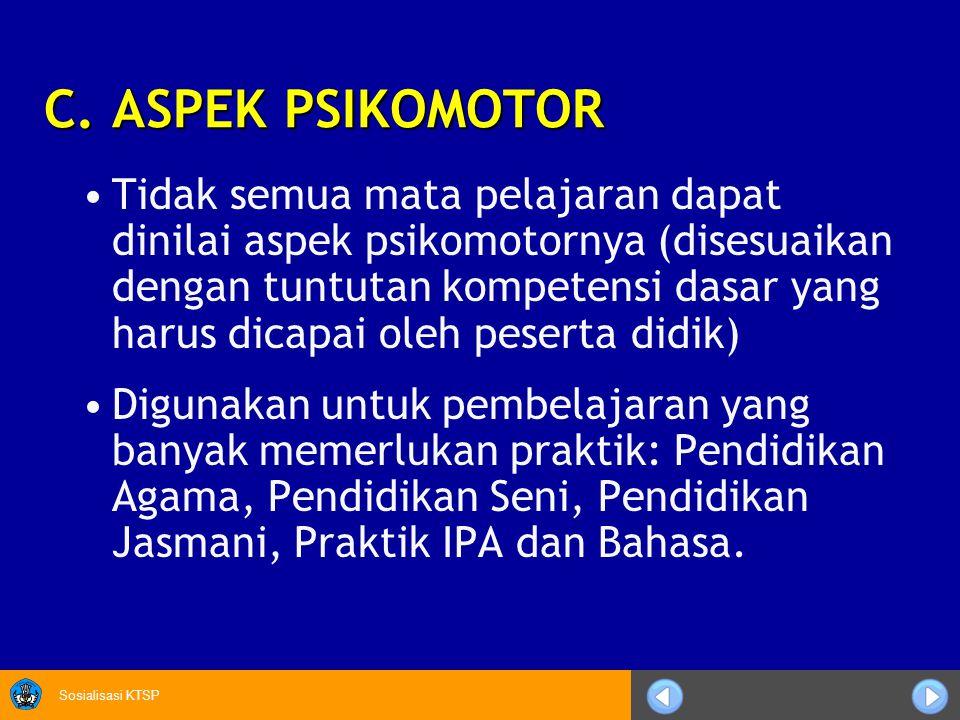 Sosialisasi KTSP C. ASPEK PSIKOMOTOR Tidak semua mata pelajaran dapat dinilai aspek psikomotornya (disesuaikan dengan tuntutan kompetensi dasar yang h