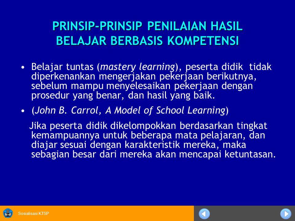 Sosialisasi KTSP PRINSIP-PRINSIP PENILAIAN HASIL BELAJAR BERBASIS KOMPETENSI Belajar tuntas (mastery learning), peserta didik tidak diperkenankan meng