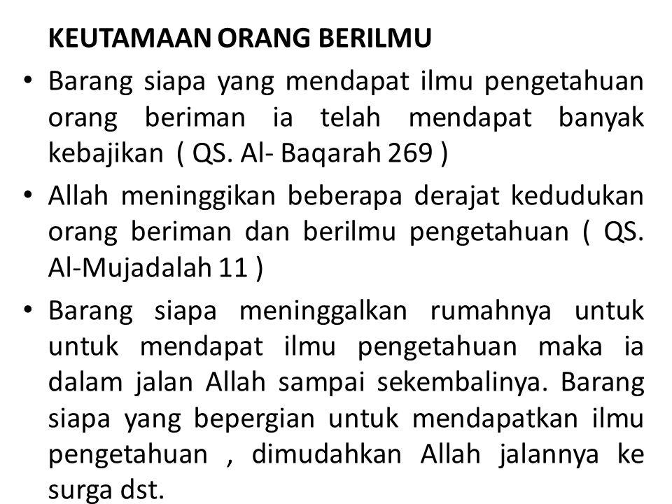 KEUTAMAAN ORANG BERILMU Barang siapa yang mendapat ilmu pengetahuan orang beriman ia telah mendapat banyak kebajikan ( QS. Al- Baqarah 269 ) Allah men
