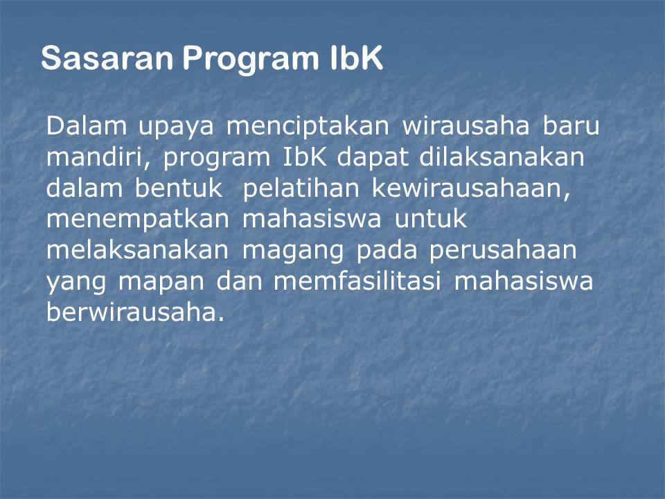Sasaran Program IbK Dalam upaya menciptakan wirausaha baru mandiri, program IbK dapat dilaksanakan dalam bentuk pelatihan kewirausahaan, menempatkan m
