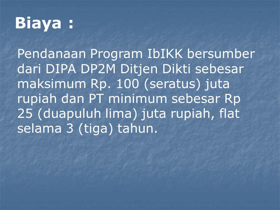 Biaya : Pendanaan Program IbIKK bersumber dari DIPA DP2M Ditjen Dikti sebesar maksimum Rp. 100 (seratus) juta rupiah dan PT minimum sebesar Rp 25 (dua