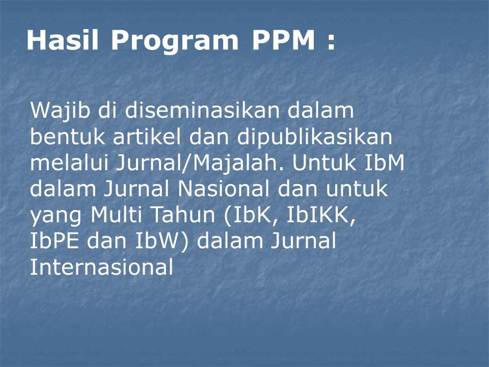 Hasil Program PPM : Wajib di diseminasikan dalam bentuk artikel dan dipublikasikan melalui Jurnal/Majalah. Untuk IbM dalam Jurnal Nasional dan untuk y