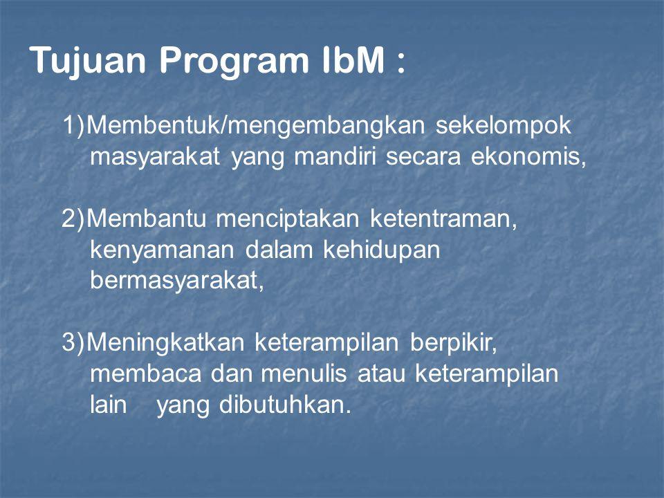Tujuan Program IbM : 1)Membentuk/mengembangkan sekelompok masyarakat yang mandiri secara ekonomis, 2)Membantu menciptakan ketentraman, kenyamanan dala