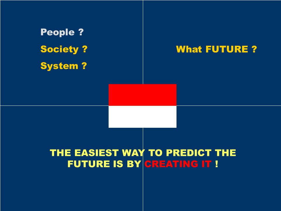 What FUTURE ? People ? Society ? System ? THE EASIEST WAY TO PREDICT THE FUTURE IS BY CREATING IT !