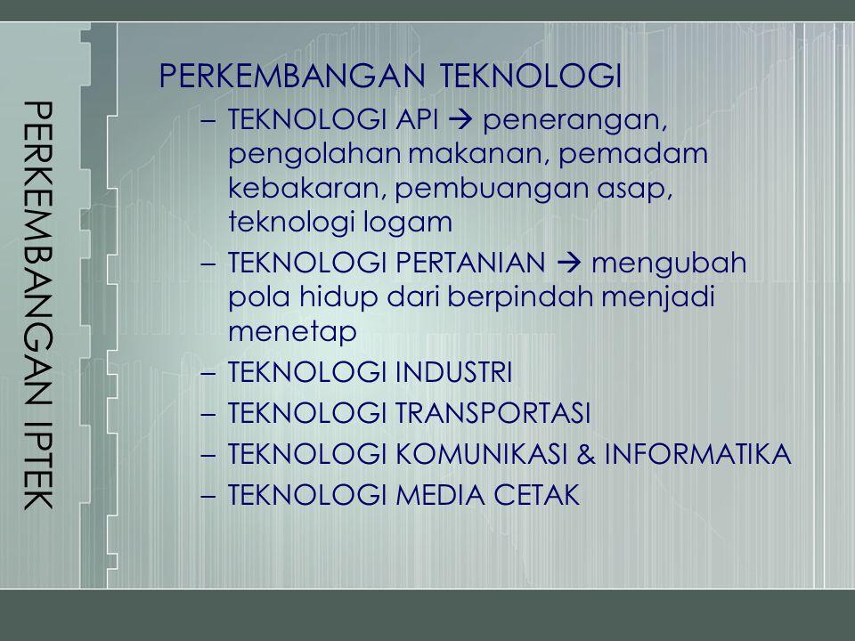 PERKEMBANGAN IPTEK TRANSFORMASI TEKNOLOGI proses pengalihan, penerapan, dan pengembangan ilmu pengetahuan secara teratur (penyesuaian, modifikasi, pengembangan) PRINSIP TRANSFORMASI TEKNOLOGI : 1.Pendidikan dan pelatihan untuk pelaku transformasi 2.Konsep yang jelas dan realistis tentang masyarakat yang akan dibangun & teknologi pendukungnya 3.Teknologi harus diterapkan 4.Bangsa yang menerapkan teknologi harus dapat memecahkan masalah yang dihadapinya 5.Melindungi kemampuan nasional hingga nantinya mampu bersaing secara internasional