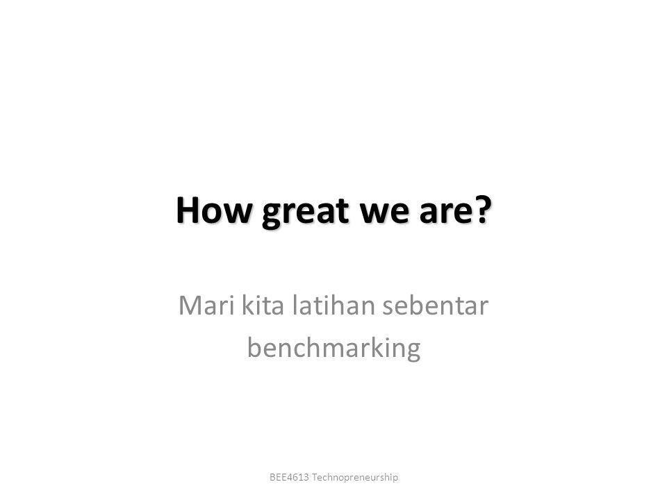 BEE4613 Technopreneurship How great we are? Mari kita latihan sebentar benchmarking
