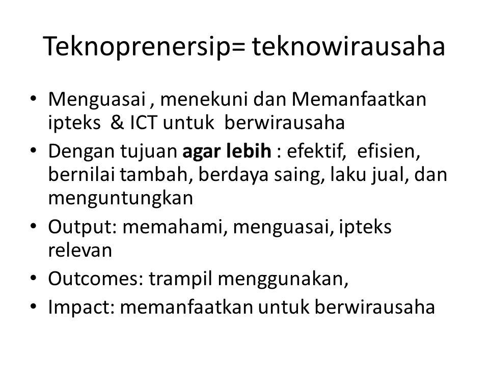 Teknoprenersip= teknowirausaha Menguasai, menekuni dan Memanfaatkan ipteks & ICT untuk berwirausaha Dengan tujuan agar lebih : efektif, efisien, bernilai tambah, berdaya saing, laku jual, dan menguntungkan Output: memahami, menguasai, ipteks relevan Outcomes: trampil menggunakan, Impact: memanfaatkan untuk berwirausaha