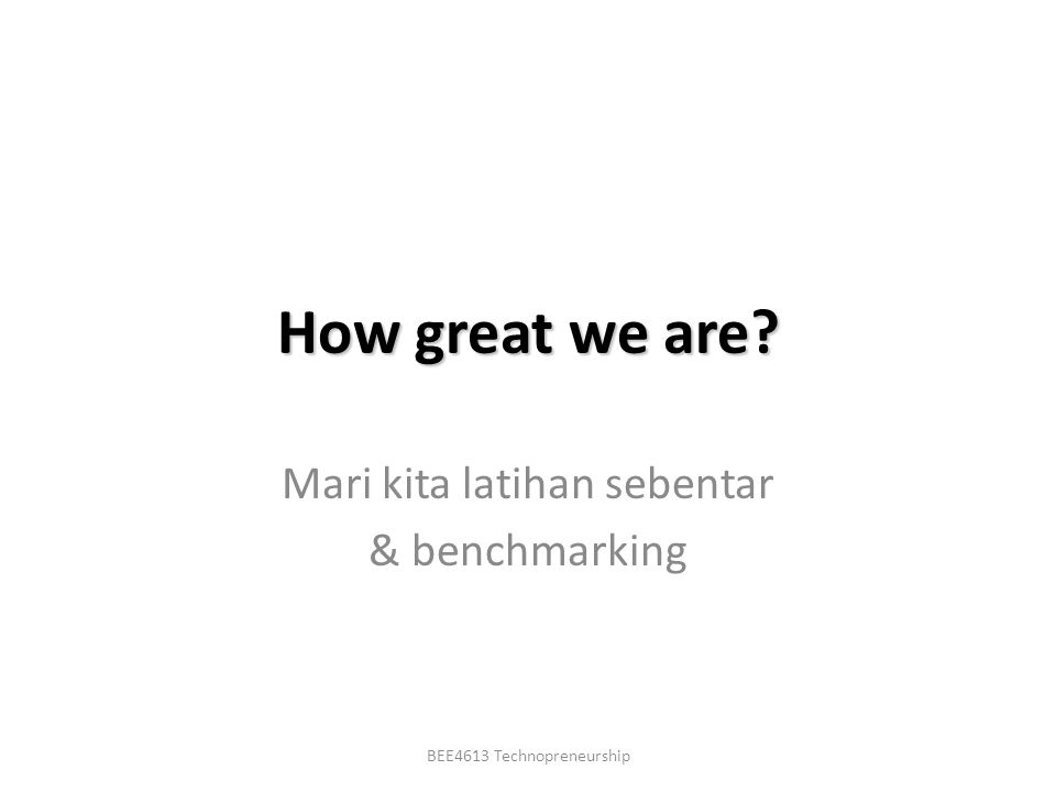 BEE4613 Technopreneurship How great we are Mari kita latihan sebentar & benchmarking
