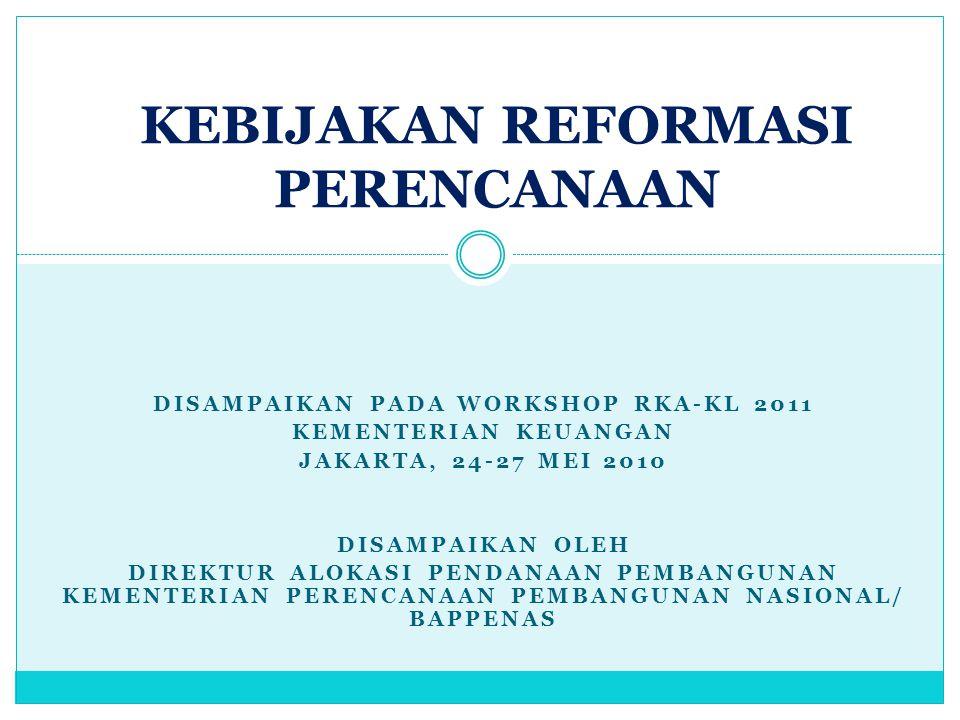 OUTLINE PAPARAN LANDASAN REFORMASI PERENCANAAN DAN PENGANGGARAN KERANGKA REFORMASI PERENCANAAN DAN PENGANGGARAN  Kerangka Disiplin Fiskal Jangka Menengah : Resources Envelope  Kerangka Alokasi Pada Prioritas : Restrukturisasi Program dan Kegiatan  Kerangka Efisiensi Teknis/Pelaksanaan IMPLEMENTASI : RPJMN 2010-2014 & RKP 2011  Resources Envelope  Alokasi Pada Prioritas DOKUMEN RPJMN, RENSTRA-KL, RKP, RENJA-KL, RKA- KL, DIPA LAMPIRAN : FORMAT RENJA KEMENTERIAN/LEMBAGA