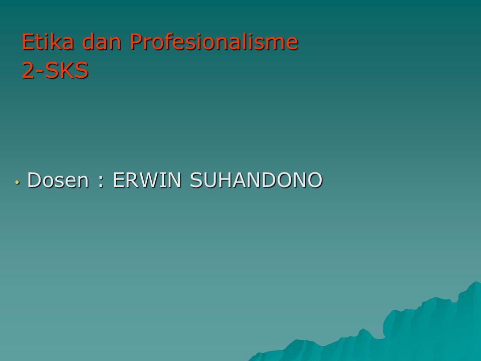 Dosen : ERWIN SUHANDONO Dosen : ERWIN SUHANDONO Etika dan Profesionalisme 2-SKS