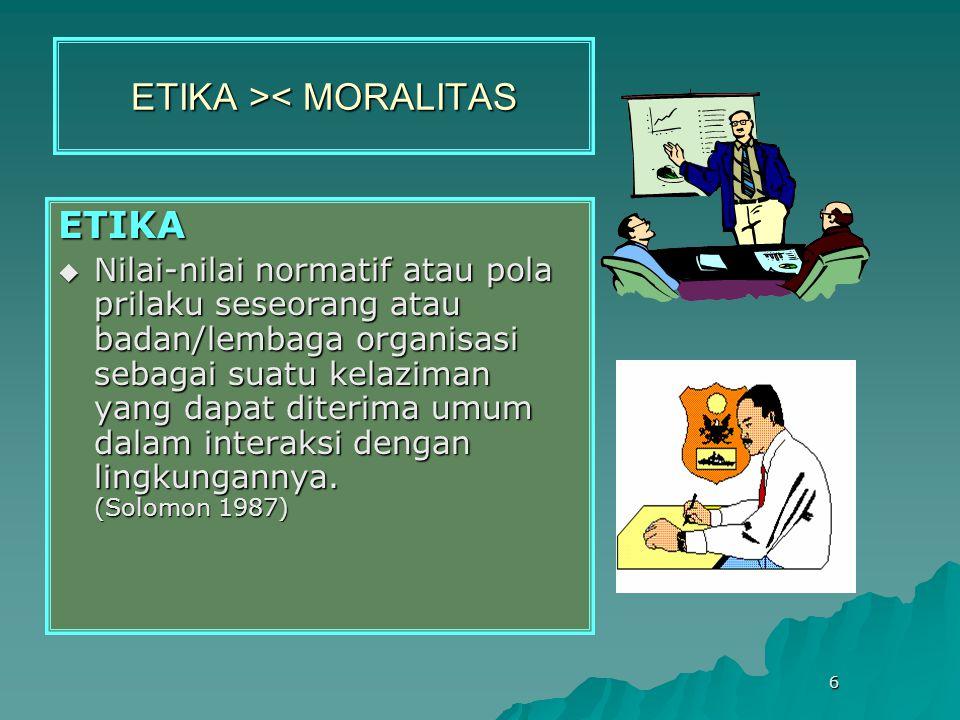 6 ETIKA > < MORALITAS ETIKA  Nilai-nilai normatif atau pola prilaku seseorang atau badan/lembaga organisasi sebagai suatu kelaziman yang dapat diterima umum dalam interaksi dengan lingkungannya.
