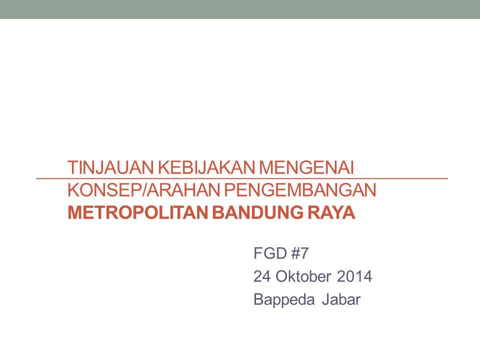 TINJAUAN KEBIJAKAN MENGENAI KONSEP/ARAHAN PENGEMBANGAN METROPOLITAN BANDUNG RAYA FGD #7 24 Oktober 2014 Bappeda Jabar