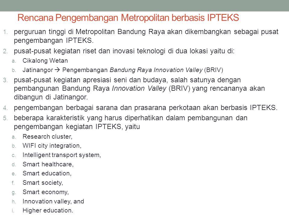 Rencana Pengembangan Metropolitan berbasis IPTEKS 1. perguruan tinggi di Metropolitan Bandung Raya akan dikembangkan sebagai pusat pengembangan IPTEKS
