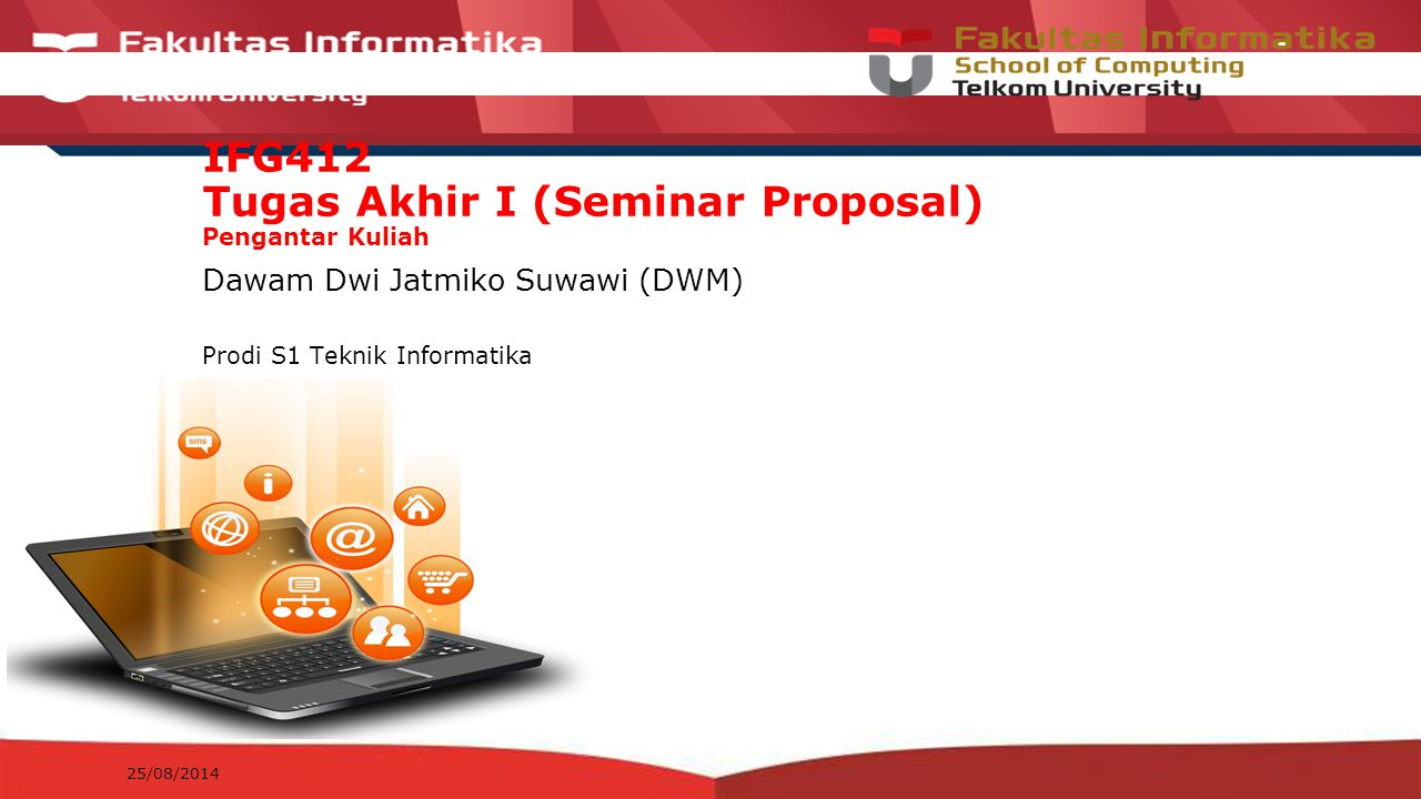 12-CRS-0106 REVISED 8 FEB 2013 IFG412 Tugas Akhir I (Seminar Proposal) Pengantar Kuliah Dawam Dwi Jatmiko Suwawi (DWM) Prodi S1 Teknik Informatika 25/08/2014