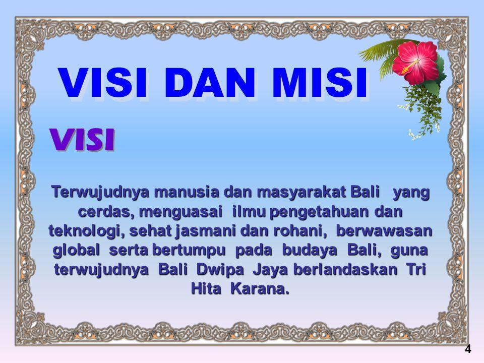 VISI DAN MISI Terwujudnya manusia dan masyarakat Bali yang cerdas, menguasai ilmu pengetahuan dan teknologi, sehat jasmani dan rohani, berwawasan glob