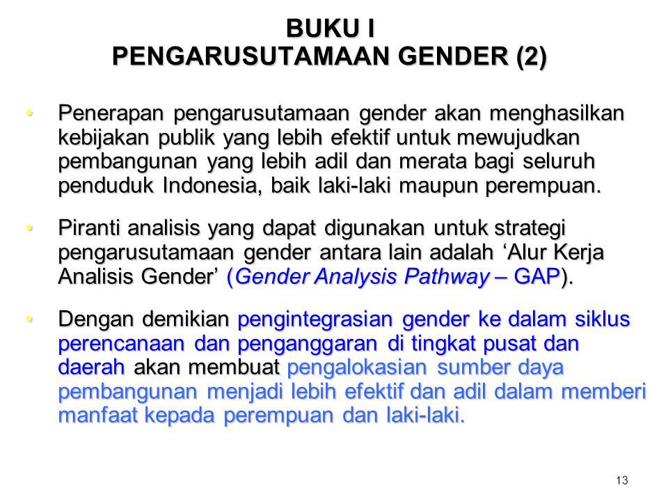 13 BUKU I PENGARUSUTAMAAN GENDER (2) Penerapan pengarusutamaan gender akan menghasilkan kebijakan publik yang lebih efektif untuk mewujudkan pembangun