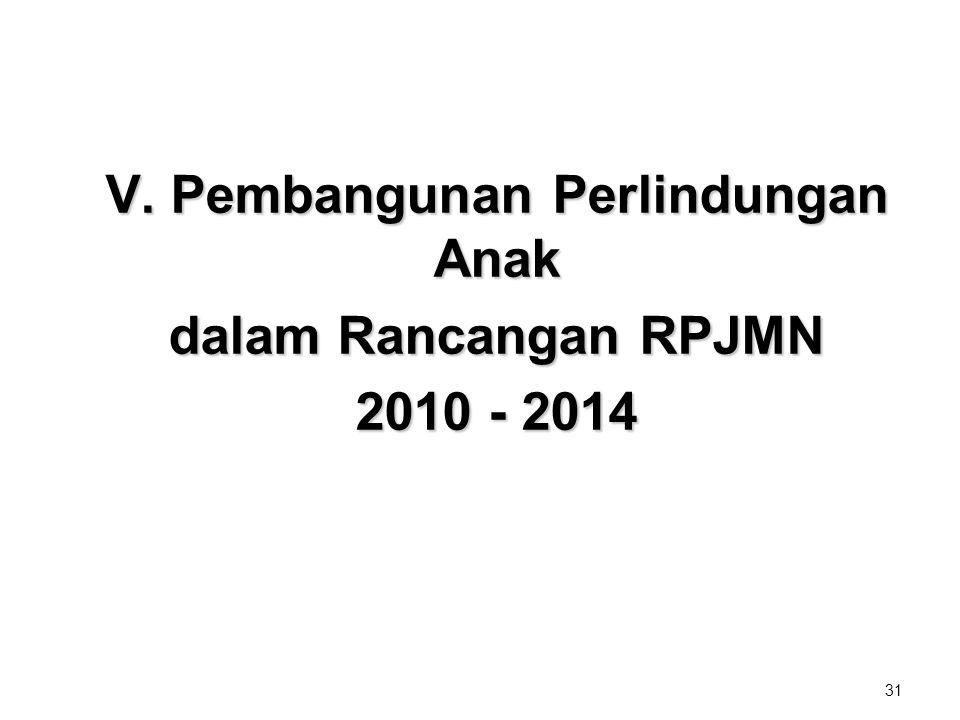 31 V. Pembangunan Perlindungan Anak dalam Rancangan RPJMN 2010 - 2014