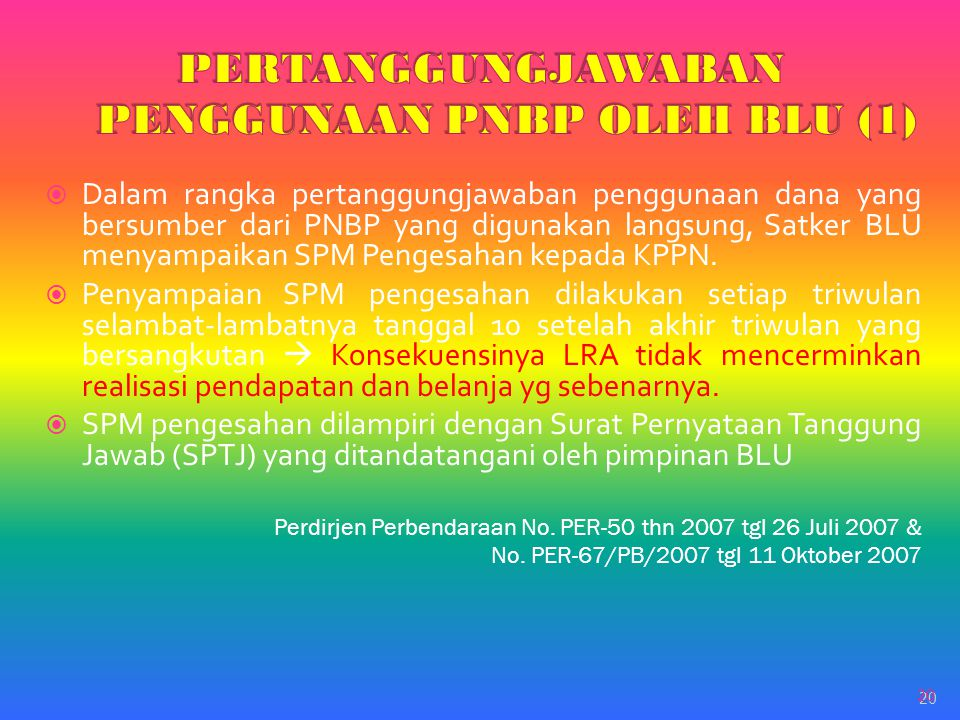 20  Dalam rangka pertanggungjawaban penggunaan dana yang bersumber dari PNBP yang digunakan langsung, Satker BLU menyampaikan SPM Pengesahan kepada K
