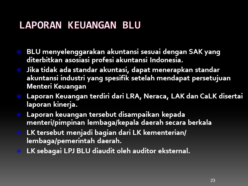 23  BLU menyelenggarakan akuntansi sesuai dengan SAK yang diterbitkan asosiasi profesi akuntansi Indonesia.  Jika tidak ada standar akuntasi, dapat