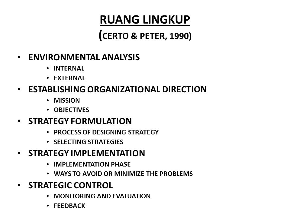 RUANG LINGKUP ( CERTO & PETER, 1990) ENVIRONMENTAL ANALYSIS INTERNAL EXTERNAL ESTABLISHING ORGANIZATIONAL DIRECTION MISSION OBJECTIVES STRATEGY FORMULATION PROCESS OF DESIGNING STRATEGY SELECTING STRATEGIES STRATEGY IMPLEMENTATION IMPLEMENTATION PHASE WAYS TO AVOID OR MINIMIZE THE PROBLEMS STRATEGIC CONTROL MONITORING AND EVALUATION FEEDBACK