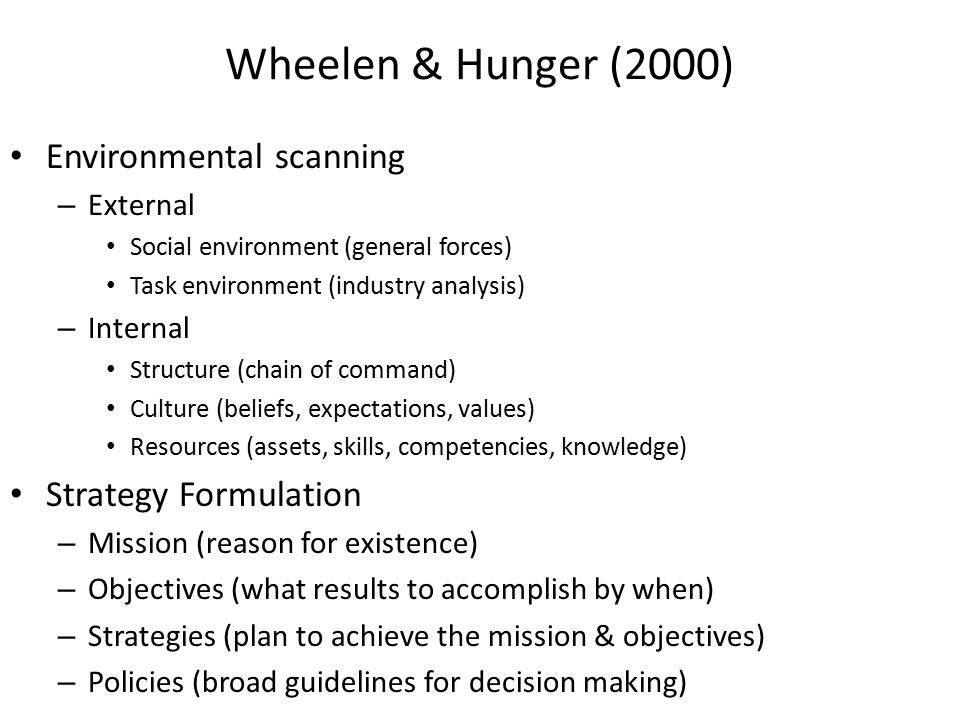 Wheelen & Hunger (2000) Environmental scanning – External Social environment (general forces) Task environment (industry analysis) – Internal Structure (chain of command) Culture (beliefs, expectations, values) Resources (assets, skills, competencies, knowledge) Strategy Formulation – Mission (reason for existence) – Objectives (what results to accomplish by when) – Strategies (plan to achieve the mission & objectives) – Policies (broad guidelines for decision making)