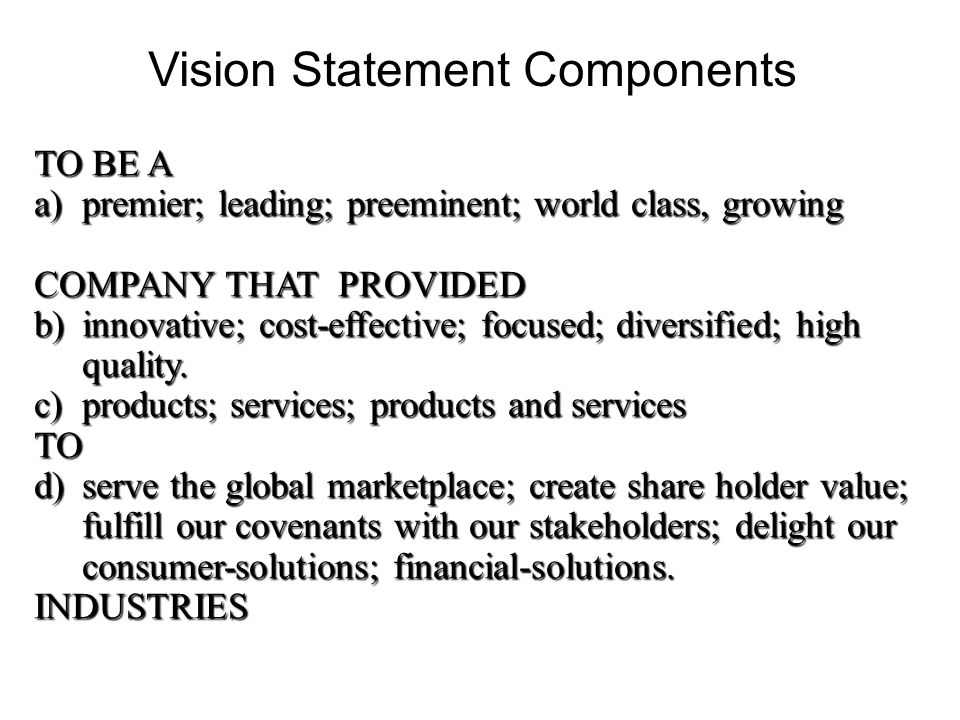 Vision Statement Components TO BE A a)premier; leading; preeminent; world class, growing COMPANY THAT PROVIDED b)innovative; cost-effective; focused;
