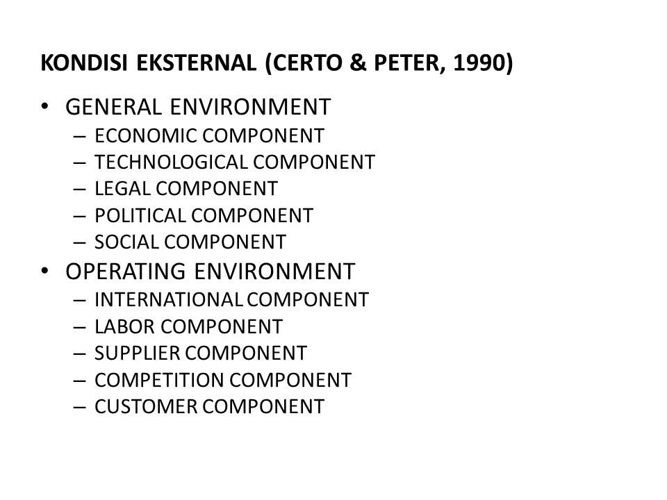 KONDISI EKSTERNAL (CERTO & PETER, 1990) GENERAL ENVIRONMENT – ECONOMIC COMPONENT – TECHNOLOGICAL COMPONENT – LEGAL COMPONENT – POLITICAL COMPONENT – S