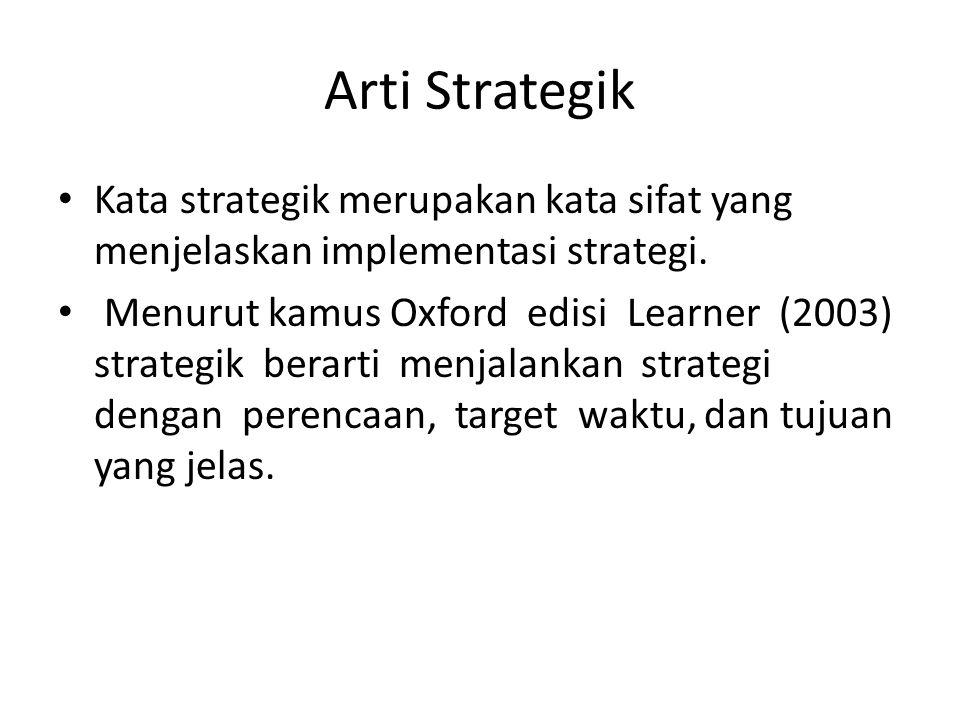 Arti Strategik Kata strategik merupakan kata sifat yang menjelaskan implementasi strategi. Menurut kamus Oxford edisi Learner (2003) strategik berarti