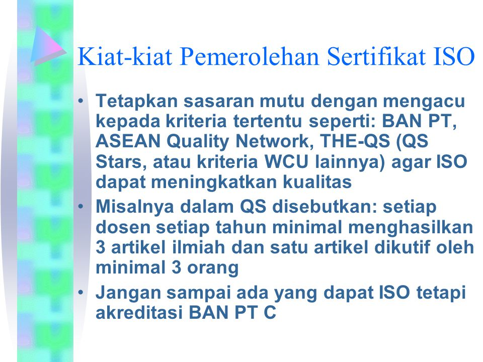 Kiat-kiat Pemerolehan Sertifikat ISO Tetapkan sasaran mutu dengan mengacu kepada kriteria tertentu seperti: BAN PT, ASEAN Quality Network, THE-QS (QS