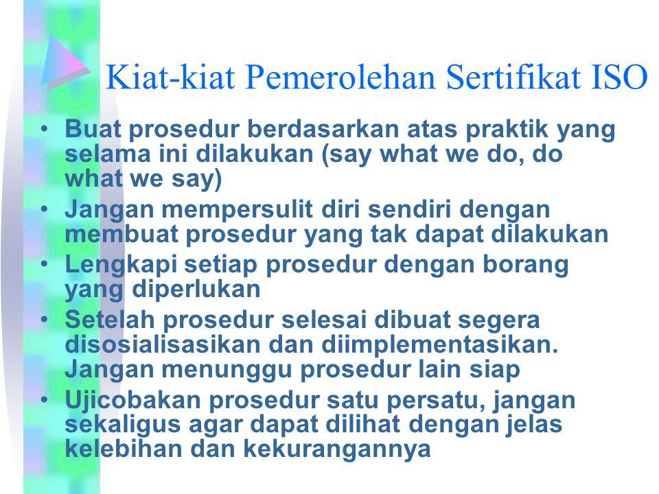 Kiat-kiat Pemerolehan Sertifikat ISO Buat prosedur berdasarkan atas praktik yang selama ini dilakukan (say what we do, do what we say) Jangan mempersu