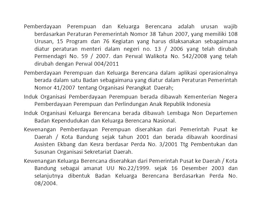 Pemberdayaan Perempuan dan Keluarga Berencana adalah urusan wajib berdasarkan Peraturan Peremerintah Nomor 38 Tahun 2007, yang memiliki 108 Urusan, 15 Program dan 76 Kegiatan yang harus dilaksanakan sebagaimana diatur peraturan menteri dalam negeri no.