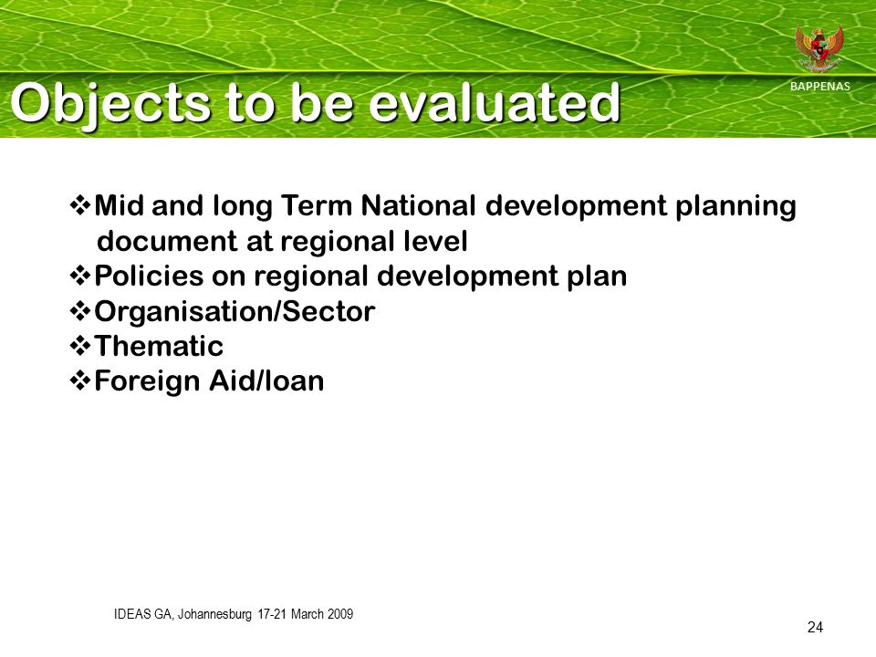 IDEAS GA, Johannesburg 17-21 March 2009 24 Objects to be evaluated BAPPENAS  Mid and long Term National development planning document at regional level  Policies on regional development plan  Organisation/Sector  Thematic  Foreign Aid/loan