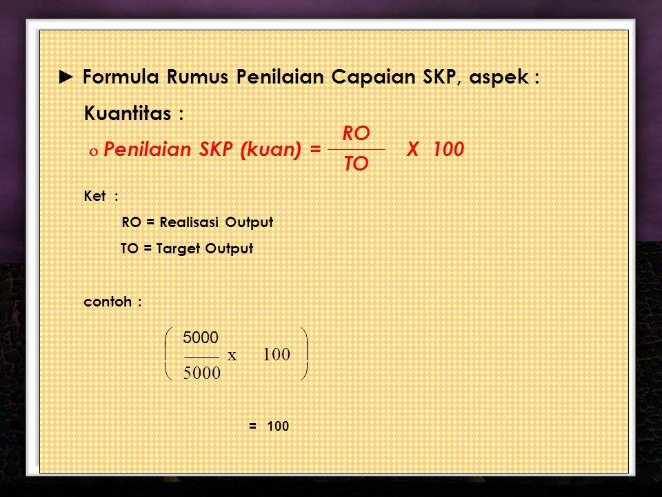 10 ► Formula Rumus Penilaian Capaian SKP, aspek : Kuantitas :  Penilaian SKP (kuan) = X 100 Ket : RO = Realisasi Output TO = Target Output contoh : RO TO       100 x 5000 = 100