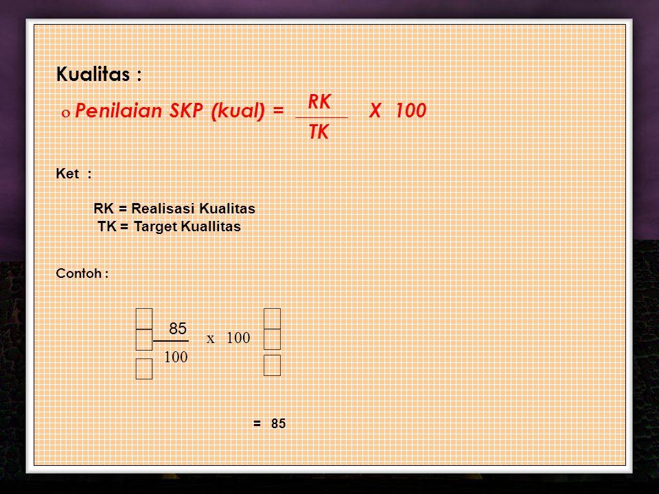 11 Kualitas :  Penilaian SKP (kual) = X 100 Ket : RK = Realisasi Kualitas TK = Target Kuallitas Contoh : RK TK       100 x 8585 = 85