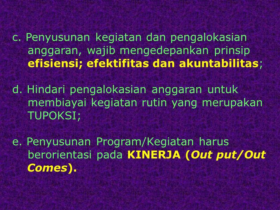 c. Penyusunan kegiatan dan pengalokasian anggaran, wajib mengedepankan prinsip efisiensi; efektifitas dan akuntabilitas; d. Hindari pengalokasian angg