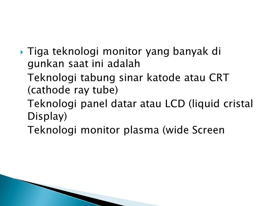  Tiga teknologi monitor yang banyak di gunkan saat ini adalah Teknologi tabung sinar katode atau CRT (cathode ray tube) Teknologi panel datar atau LC