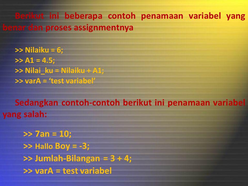 Berikut ini beberapa contoh penamaan variabel yang benar dan proses assignmentnya >> Nilaiku = 6; Sedangkan contoh-contoh berikut ini penamaan variabel yang salah: >> 7an = 10; >> A1 = 4.5; >> Nilai_ku = Nilaiku + A1; >> varA = 'test variabel' >> varA = test variabel >> Jumlah-Bilangan = 3 + 4; >> Hallo Boy = -3;