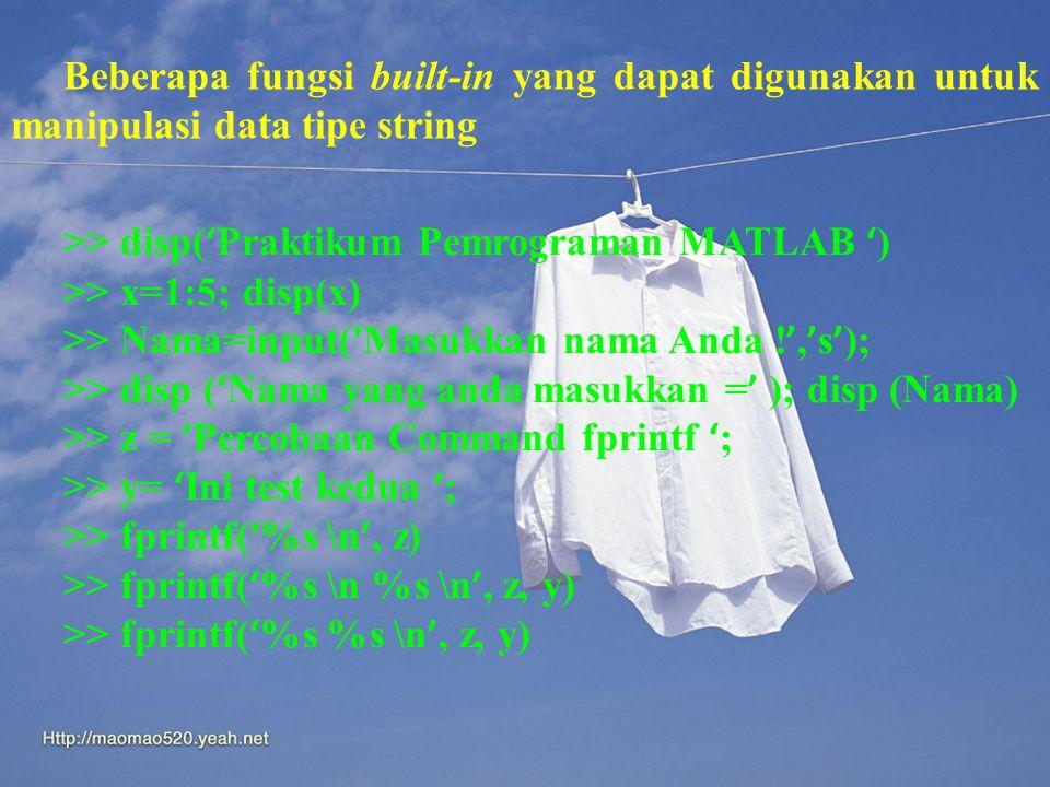 Beberapa fungsi built-in yang dapat digunakan untuk manipulasi data tipe string >> disp( ' Praktikum Pemrograman MATLAB ' ) >> x=1:5; disp(x) >> Nama=input( Masukkan nama Anda .