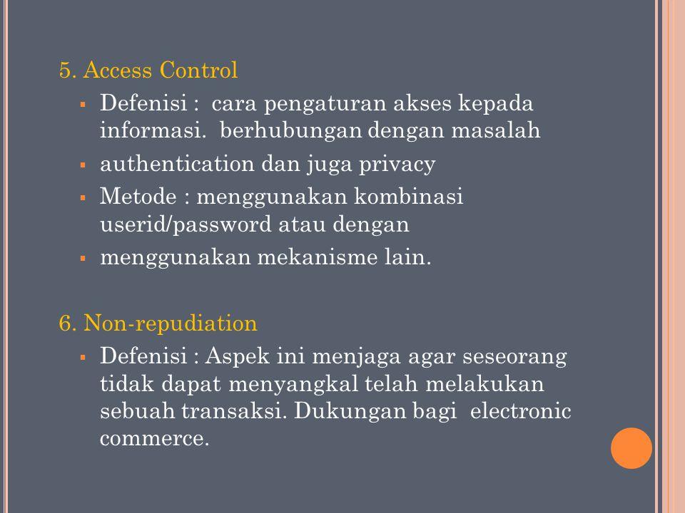 5. Access Control  Defenisi : cara pengaturan akses kepada informasi. berhubungan dengan masalah  authentication dan juga privacy  Metode : menggun