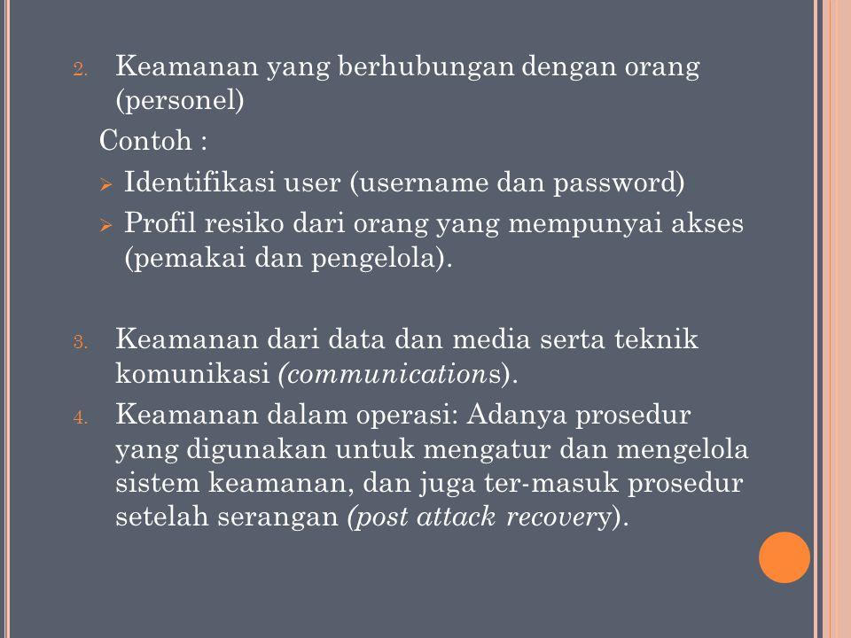 2. Keamanan yang berhubungan dengan orang (personel) Contoh :  Identifikasi user (username dan password)  Profil resiko dari orang yang mempunyai ak